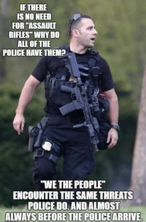 """Head, Memes, and Police: IFTHERE  IS NO NEED  FOR """"ASSAULT  RIFLES"""" WHY DO  ALL OFTHE  POLICE HAVE THEM+  """"WE THE PEOPLE  ENCOUNTER THE SAME THREATS  POLICEDO: AND ALMOST  ALWAYS BEFORE THE POLICE  ARRIVE What you see in this picture is not a peace officer. He is a criminal, a member of an outlaw gang, a clear and present danger to all around, an imminent threat of harm to all within range of his gang.   He is a dirty copper. A bandit, a brigand, with a low-IQ, low impulse control, high time preference, with overt sociopathy manifest by his donning that polyester Nazi-style jack booted thug costume.  G. Gordon Liddy was correct: When you are attacked by criminals in these costumes, two shots to center mass to stop his unlawful attack, one shot to the head, and then empty the magazine into his groin area. That way if you miss his head he will exsanguinate before he can parrot his bovine scat lies to cover up his crimes, and if he still survives, he can't procreate and further infect the gene pool.  A penisless pig with no balls is a genetic dead end."""
