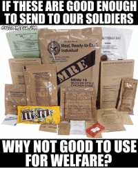 All Lives Matter, America, and Facts: IFTHESE ARE GOOD ENOUGH  TO SEND TO OUR SOLDIERS  MRE (MEAL, READY-TO EAT HEATER  US  06421  8970-01-321-9153  WARNING  EVERAGE BAG  PEELABLE SEAL  Do not place an open  Meal, Ready-to-  Individual  WARNING  a born, bererage beating tne  whea hantling HOT beverage bas  DIRECTIONS  Warfighter Recommended  Wa rfighter Tested,  Warfighter Approved  OPERATINO  MEXICAN STYLE CHICKEN STEW  WATER DICED CHCKEN  N MEAT,WATER ISOLATED SOYBROTE  SANTA FE STYLE RICE AND BEANS  CITFRO ACIOL CORH MOOKEED FOOD STARCH  CHEESE FILLED PRET  CHEDDAR FLAVOR  Nutrition Facts  MENU 15  MEXICAN STYLEE  CHICKEN STEW  2385A Y4  Nutrition FactsE  VERErABLE CRACKE  ERAGE BASE P3W  LEMON-LIME  ARTIFICIALFLAW  N CUP (12  ALLOW WATER  0 MINUTE  CRASKERs  NETWTs oz (04  Coffee, instant, Type III  Ereeze drled  Net Welsht 1s grams  GROUND  RED PEIPPER  S.F.CA. LIGHTHOUS  Coffee, Instant, Type lW  GROONT  Freeze dried  WHY NOT GOOD TO USE  FOR WELFARE? ---- My Personal - @JesseRyan.US KAA 2nd Page - @KeepAmerica.US Shop today - www.KAAGEAR.com 🇺🇸 KeepAmericaAmerican 🇺🇸 Deplorable StupidDemocrats TrumpMemes Tactical Guns MAGA Patriotism America YeeYee AltRight Republican Merica AmericanAF HillaryForPrison Conservative BuildThatWall PresidentTrump DonaldTrump Constitution BlueLivesMatter AllLivesMatter Patriot DrainTheSwamp POYB LiberalLogic Killary 1776United TheDonald Kek