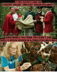 Africa, Memes, and 🤖: IFTHEY, SECRETLY, GAVETHE  CHEROKEE INDIANSESMALLPOX HIDDEN IN BLANKETS  AS WHAT MAKES YOUTHINKTHEY DIDNT GIVE  AIDSTO AFRICA HIDDENINAISMALLROX VACCINE? @Regrann from @anointeddestiny7 - 🤔 - regrann