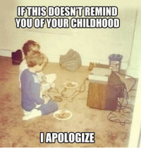 Funny, Remind, and  Apologize: IFTHISDOESN'T REMIND  YOUOFYOURCHILDHOOD  APOLOGIZE