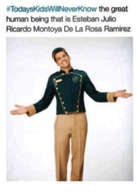Rosa Ramirez: ifTodaysKidsWillNeverknow the great  human being that is Esteban Julio  Ricardo Montoya De La Rosa Ramirez