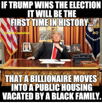 Consider this:: IFTRUMPWINSTHEELECTION  IT WILL BE THE  FIRST TIMEINHISTORY  Capital  THATABILLIONAIREMOVES  INTO A PUBLIC HOUSING  VACATED BY A BLACK FAMILY. Consider this: