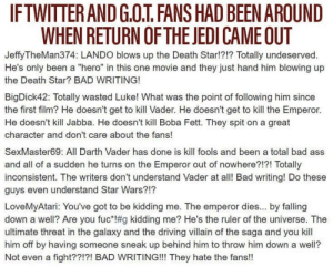 "Ass, Bad, and Darth Vader: IFTWITTER AND G.O.T FANS HAD BEEN AROUND  WHEN RETURN OFTHE JEDI CAMEOUT  JeffyTheMan374: LANDO blows up the Death Star!?!? Totally undeserved  He's only been a ""hero"" in this one movie and they just hand him blowing up  the Death Star? BAD WRITING!  I1  BigDick42: Totally wasted Luke! What was the point of following him since  the first film? He doesn't get to kill Vader. He doesn't get to kill the Emperor.  He doesn't kill Jabba. He doesn't kill Boba Fett. They spit on a great  character and don't care about the fans!  SexMaster69: All Darth Vader has done is kill fools and been a total bad ass  and all of a sudden he turns on the Emperor out of nowhere?!?! Totally  inconsistent. The writers don't understand Vader at all! Bad writing! Do these  guys even understand Star Wars?!?  LoveMyAtari: You've got to be kidding me. The emperor dies... by falling  down a well? Are you fuc* g kidding me? He's the ruler of the universe. The  ultimate threat in the galaxy and the driving villain of the saga and you kill  him off by having someone sneak up behind him to throw him down a well?  Not even a fight??!?! BAD WRITING!!! They hate the fans!! Truth."