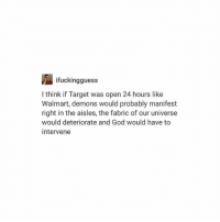 i truly believe this: ifuckingguess  I think if Target was open 24 hours like  Walmart, demons would probably manifest  right in the aisles, the fabric of our universe  would deteriorate and God would have to  intervene i truly believe this