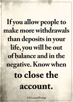 Memes, 🤖, and Account: Ifvou allow people to  make more withdrawals  than deposits in vour  ife, you will be out  of balance and in the  negative. Know when  to close the  account.  LifeLearnedFeelngs <3