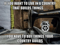 Truth. Thank you to our Teamster family! Buy American!: IFVOU WANT TO LIVE IN A COUNTRY  THAT BUILDS THINGS  YOU HAVE TO BUY THINGS YOUR  COUNTRY BUILDS Truth. Thank you to our Teamster family! Buy American!