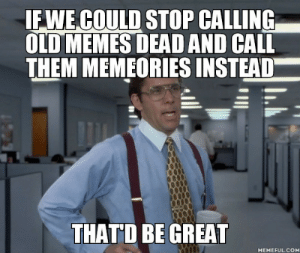 Dank, Memes, and Target: IFWE COULD STOP CALLING  OLD MEMES DEAD AND CALL  THEM MEMEORIES INSTEAD  THATD BE GREAT  MEMEFUL.COM Thou shalt honor thine old memes by chrischi3 MORE MEMES