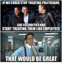 Memes, Work, and Free: IFWECOULDSTOPTREATING POLITICIANS  LIKE CELEBRITIESAND  STARTTREATING THEMLIKEEMPLOYEES  FREETHOUGHTPROJECT  THE  COM  THAT WOULD BE GREAT They do work for us, right?  H/t: Office Space Join Us: The Free Thought Project