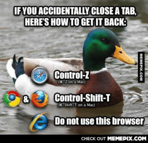 This has saved me on many occasionsomg-humor.tumblr.com: IFYOU ACCIDENTALLY CLOSE A TAB,  HERE'S HOW TO GET IT BACK:  Control-Z  (8-Z on a Mac)  Control-Shift-T  (8-Shift-T on a Mac)  Do not use this browser  CHECK OUT MEMEPIX.COM  MEMEPIX.COM This has saved me on many occasionsomg-humor.tumblr.com