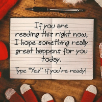 """Make it a great day! Something good will happen to you! Believe it. - Follow @house.of.leaders 👈🏼: Ifyou are  reading this right nou,  I hope something really  L hope something realy  great happens for you  reel todey  Type """"Yes"""" fyou're ready  ype 7eS  YoU re ready Make it a great day! Something good will happen to you! Believe it. - Follow @house.of.leaders 👈🏼"""