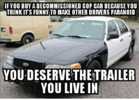 "Funny, Tumblr, and Blog: IFYOU BUY A DECOMMISSIONED COP CAR BECAUSEYOU  THINKITS FUNNY TO MAKE OTHER DRVERS PARANOID  YOU DESERVE THETRAILER  YOU LIVE IN <p><a href=""http://memehumor.net/post/164857612712/these-bastards-get-me-every-time"" class=""tumblr_blog"">memehumor</a>:</p>  <blockquote><p>These bastards get me every time</p></blockquote>"