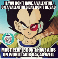 IFYOU DON'T HAVEA VALENTINE  ON AVALENTINES DAY DON'T BESAD  MEME  IGIDBL EM  MOSTREORLEDONTHAVE AIDS  ON WORLD AIDS DAY AS WELL Time to cheer up!! 😂 ⬇Tag all your single friends below⬇ _ DBZhaha ™ _