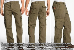 cargo pants: Ifyou don't haveany more room in your packed bags before flying somewhere,wear  cargo pants and cram a bunch Of stuff in the pockets.To avoid getting gouged on  drinks at theairport, stuff acouple bottlesof soda in those pockets, and a plastic flask