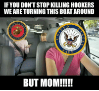 Don't blame us @decelerateyourlife you people invented the Marines. . . . military militaryhumor militarymemes army navy airforce coastguard usa patriot veteran marines usmc airborne meme funny followme troops ArmedForces militarylife popsmoke: IFYOU DON'T STOP KILLING HOOKERS  WE ARE TURNING THIS BOAT AROUND  ENT OF  TES MAR  A V Y  BUT MOM!!!! Don't blame us @decelerateyourlife you people invented the Marines. . . . military militaryhumor militarymemes army navy airforce coastguard usa patriot veteran marines usmc airborne meme funny followme troops ArmedForces militarylife popsmoke