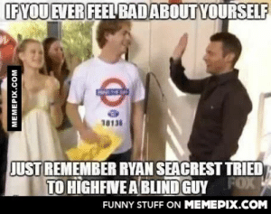 Makes me giggleomg-humor.tumblr.com: IFYOU EVER FEEL BADABOUT YOURSELF  10131  JUST REMEMBER RYAN SEACREST TRIED  TO HIGHFIVE A BLIND GUY FOX  FUNNY STUFF ON MEMEPIX.COM  MEMEPIX.COM Makes me giggleomg-humor.tumblr.com
