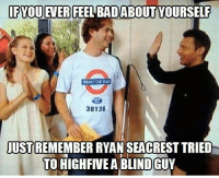 Ryan Seacrest: IFYOU EVER FEELEADABOUT  YOURSELF  MIND THE GAN  38136  JUST  RYAN SEACREST TRIED  TO HIGHFIVEABLINDGUY