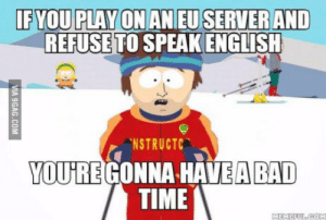 Bad, Time, and English: IFYOU PLAY ON AN EU SERVER AND  REFUSETO SPEAK ENGLISH  NSTRUCTC  YOU'REGONNA HAVEA BAD  TIME English is the international language, you either speak it or gtfo