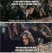 New Year's, Happy, and Eve: IFYOU START FORREST GUMPAT  EKACTLY 10:38:57 ON NEW YEARS EVE  Happy-new vear, Lieutenańt Dan!  YOU CAN RING IN THE NEW  YEAR WITH LIEUTENANT DAN Can I please die inside as the new year begins?