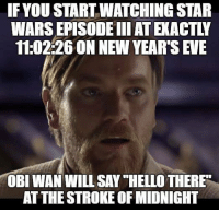 "9gag, Christmas, and Hello: IFYOU START WATCHING STAR  WARS EPISODE IIIAT EXACTLY  11:02:26ON NEW YEAR'S EVE  OBI WAN WILL SAY ""HELLO THERE  AT THE STROKE OF MIDNIGHT Hello to the other side. 🌟 Follow @9gag - - 9gag newyear starwars obiwan christmas"