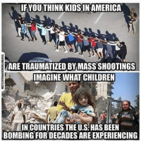 Food for thought 💭 enough: IFYOU THINK KIDSIN AMERICA  ARE TRAUMATIZED BY MASS SHOOTINGS  IMAGINE WHAT CHILDREN  IN COUNTRIES THE U.S: HAS BEEN  BOMBING FOR DECADES ARE EXPERIENCING Food for thought 💭 enough