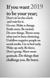 fierce: Ifyou want 2019  to be your year;  Don't sit on the couch  and wait for it.  Go out. Make a change  Smile more. Be excited.  Do new things. Throw away  what you've been cluttering.  Unfollow negative people on  social media. Go to bed early.  Wake up early. Be fierce.  on't gossip. Show more  gratitude. Do things that  challenge you. Be brave.
