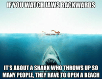 Memes, Shark, and Watch: IFYOU WATCH JAWS BACKWARDS  IT'S ABOUT A SHARK WHO THROWS UP SO  MANY PEOPLE, THEY HAVE TO OPEN A BEACIH (Y) InterSurfing