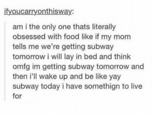 Be Like, Food, and Subway: ifyoucarryonthisway:  am i the only one thats literally  obsessed with food like if my mom  tells me we're getting subway  tomorrow i will lay in bed and think  omfg im getting subway tomorrow and  then 'll wake up and be like yay  subway today i have somethign to live  for