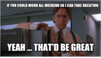 Soi, Weekender, and Thatd-Be-Great: IFYOUCOULD WORK ALL WEEKEND SOI CAN TAKE VACATION  YEAH ...THATD BE GREAT