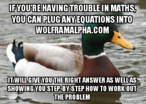 For those of you starting schoolhttp://advice-animal.tumblr.com/: IFYOU'RE HAVING TROUBLE IN MATHS,  YOU CAN PLUGANY EQUATIONS INTO  WOLFRAMALPHA.COM  ITWILLGIVEYOU THE RIGHT ANSWER AS WELLAS  SHOWING YOU STEP-BY-STEP HOW TO WORK OUT  THE PROBLEM  makeameme.org For those of you starting schoolhttp://advice-animal.tumblr.com/