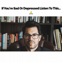 Life, Memes, and Sad: IfYou're Sad Or Depressed Listen To This.. Don't miss your next big chance in life. Use the past pain to wake you up.