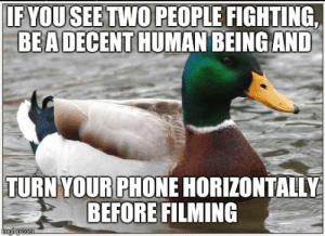 Think of the children you savage: IFYOUSEETWO PEOPLE FIGHTING,  BEA DECENT HUMAN BEING AND  TURN YOURPHONE HORIZONTALLY  1 BEFORE FILMING Think of the children you savage