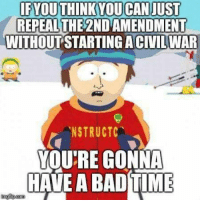 Bad, Memes, and Time: IFYOUTHINKYOUCAN JUST  REPEALTHE 2ND AMENDMENT  WITHOUT STARTING ACIVILWAR  .NSTRUCTC  YOU'RE GONNA  HAVE A BAD TIME (GC)