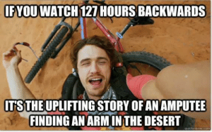 127 Hours, Arm, and Desert: IFYOUWATCH 127 HOURS BACKWARDS  TSTHE UPLIFTING STORY OF AN AMPUTEE  FINDING AN ARM INTHE DESERT