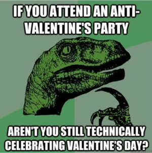 Best 2019 Valentine's Day Memes For Those Who Got Sense of Humor But ...: IFYQUATTENDAN ANTI  VALENTINE'S PARTY  AREN'T YOU STILLTECHNICALLY  CELEBRATING VALENTINE'S DAY?  com Best 2019 Valentine's Day Memes For Those Who Got Sense of Humor But ...