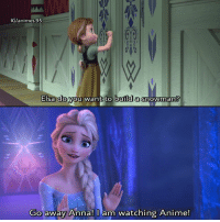 Me 😂💕 - - Sponsor @canvasfreaks: IG/animes 95  Elsa do you  want to build a  snowman?  Go away Anna! am watching Anime! Me 😂💕 - - Sponsor @canvasfreaks