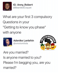 """😂😂😂 In the name of God, are you married ?: IG: Anny Robert  @Bearded Coquet  What are your first 3 compulsory  Questions in your  """"Getting to know you phase""""  with anyone  Adenike Lanlehin  @omotomilola  Are you married?  s anyone married to you?  Please I'm begging you, are you  married? 😂😂😂 In the name of God, are you married ?"""