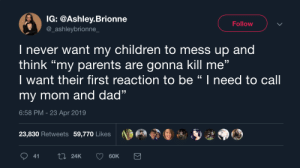 "This right here 🎤 by she_moans_ahmed MORE MEMES: IG: @Ashley.Brionne  @_ashleybrionne  Follow  I never want my children to mess up and  think ""my parents are gonna kill me""  I want their first reaction to be "" I need to call  my mom and dad""  6:58 PM - 23 Apr 2019  13  23,830 Retweets 59,770 Likes  60K  41  24K This right here 🎤 by she_moans_ahmed MORE MEMES"