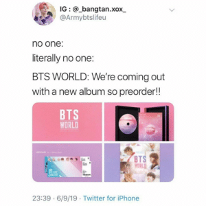 i am literally broke : ; ; #bangtanboys #kpop #bts: IG @_bangtan.xox  @Armybtslifeu  no one:  literally no one:  BTS WORLD: We're coming out  with a new album so preorder!!  BTS  WORLD  evalwanionaeetosiw.  ENTICULAR r m  BTS  WORLD  BTS LIVE  CONCERT  23:39 6/9/19 Twitter for iPhone i am literally broke : ; ; #bangtanboys #kpop #bts