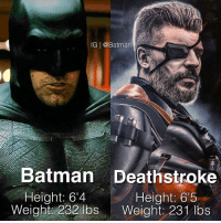 Whose side are you on?: IG @Batman  Batman Deathstroke  Height: 64  Height: 6'5  Weight 232 lbs  Weight: 231 lbs Whose side are you on?