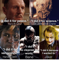 "Bane, Batman, and Harvey Dent: IG @batman  ""I did it for peace.  ""I did it for science.""  Dr. Johnathon Crane  Ra's Al Ghul  did it  til did it for to cleanse  the  ""I did it because  I wanted to.  world.  vengeance  Joker  Bane  Harvey Dent The motivations of the Nolan-verse."