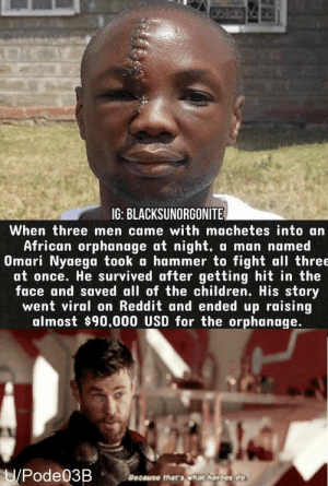 Children, Dank, and Memes: IG: BLACKSUNORGONITE  When three men came with machetes into an  African orphanage at night,  Omari Nyaega took a hammer to fight all three  at once. He survived after getting hit in the  face and saved all of the children. His story  went viral on Reddit and ended up raising  almost $90,000 USD for the orphanage.  a man named  U/Pode03B  Because that's whar heroes do We need more people like Omari by Pode03B MORE MEMES