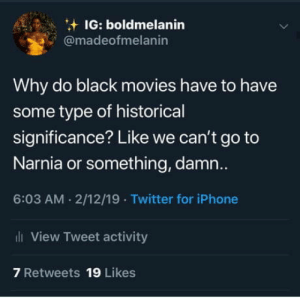 Iphone, Movies, and Twitter: IG: boldmelanin  @madeofmelanin  Why do black movies have to have  some type of historical  significance? Like we can't go to  Narnia or something, damn..  6:03 AM . 2/12/19 Twitter for iPhone  View Tweet activity  7 Retweets 19 Likes The typa representation Im tryna see