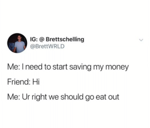 No time to waste: IG: @ Brettschelling  @BrettWRLD  Me: I need to start saving my money  Friend: Hi  Me: Ur right we should go eat out No time to waste