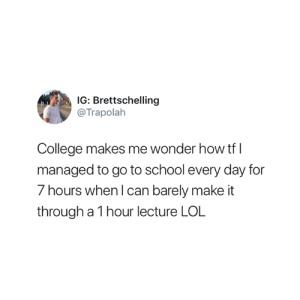 College, Lol, and School: IG: Brettschelling  @Trapolalh  College makes me wonder how tf l  managed to go to school every day for  7 hours when l can barely make it  through a 1 hour lecture LOL For real though 😅