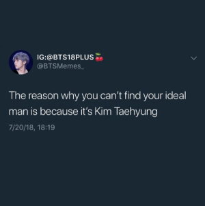 😂😂😂😂: IG:@BTS18PLUS  @BTSMemes  The reason why you can't find your ideal  man is because it's Kim Taehyung  7/20/18, 18:19 😂😂😂😂