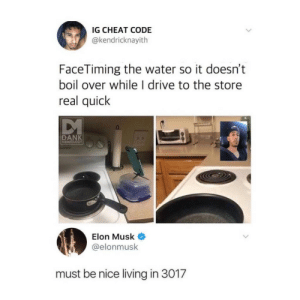 boil: IG CHEAT CODE  @kendricknayith  FaceTiming the water so it doesn't  boil over while l drive to the store  real quick  DANK  MEMEOL  Elon Musk  elonmusk  must be nice living in 3017