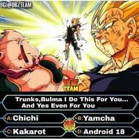 Android, Android 18, and Anime: IG @DBZTEAM  TEAM  Trunks,Bulma I Do This For You...  And Yes Even For You  A:Chichi  C: Kakarot  B:Yamcha  8  D: Android 18 ????? . . Creator ( IDK ) Admin = ( @pragya.otaku ) & ( @mnajafkhan1 ) . . .. anime art dragonball dragonballz dragonballgt dragonballkai dragonballsuper supersaiyan supersaiyan2 supersaiyan3 supersaiyan4 blackgoku fanart aralechan arale femalebroly clowngod picolo supersaiyanblue ssjb ssjbluegoku