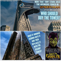 Future, Memes, and Spider: IG DC.MARVEL.UNITE  NOW THAT TONY STARK SOLD  THE AVENGERS TOWER IN  SPIDER MAN  WHO SHOULD  BUY THE TOWER?  WHAT IF NORMAN  OSBORN BUYS IT  AND THEN  REPLACES IT  WITH THE  IT WOULD BE THE  PERFECT WAY TO  INTRODUCE THE  GREEN  40BLI  TO THE MCU Do you want to see GreenGoblin in The MCU ? 🤔 If NormanOsborn buys The Avengers Tower off TonyStark and turns it into Oscorp in a Future SpiderMan Movie Sequel, it would be the Perfect way to bring in one of PeterParker's greatest Enemies ! 😱 If they don't use this opportunity to introduce OscorpIndustries, they could either do the BaxterBuilding and introduce the FantasticFour or use AvengersTower for The DailyBugle and give TomHolland's Spidey a Job in a future film ! 😍🙌🏽 Comment Below what you want to see StarkTower turn into now that IronMan sold it in SpiderManHomeComing ! 🤷🏽‍♂️ MarvelCinematicUniverse 💥 Marvel 🕷