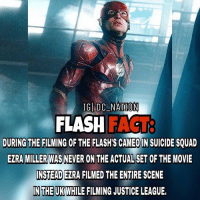 Memes, Suicide Squad, and 🤖: IG DC NATION  FLASH F  DURING THE FILMING OF THE FLASH's CAMEO IN SUICIDE SQUAD  EZRA MILLER WAS NEVER ON THE ACTUALSET OF THE MOVIE  INSTEADEIRA FILMED THE ENTIRE SCENE  IN THE UK  WHILE FILMING JUSTICELEAGUE, dc dccomics dceu dcu dcrebirth dcnation dcextendeduniverse batman superman manofsteel thedarkknight wonderwoman justiceleague cyborg aquaman martianmanhunter greenlantern theflash greenarrow suicidesquad thejoker harleyquinn comics injusticegodsamongus
