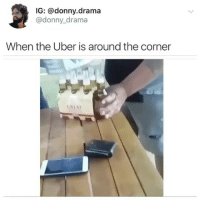 Funny, Uber, and Best: IG: @donny.drama  @donny_drama  When the Uber is around the corner  URI AT @donny.drama is the best account you're not following 😂